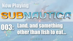 Subnautica 003: Land, and something other than fish to eat…